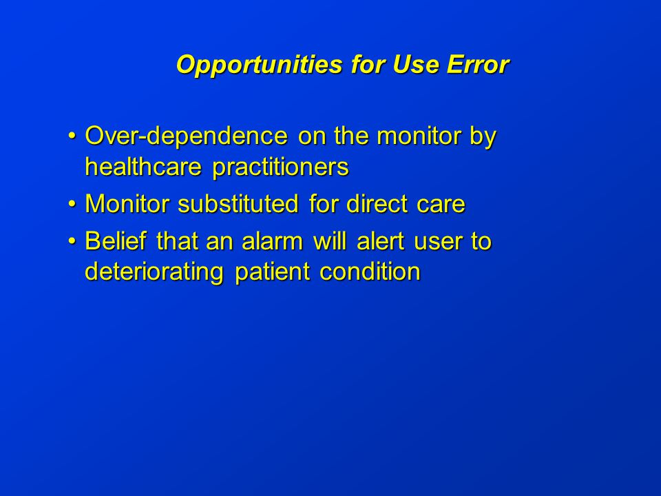 Opportunities for Use Error Over-dependence on the monitor by healthcare practitionersOver-dependence on the monitor by healthcare practitioners Monitor substituted for direct careMonitor substituted for direct care Belief that an alarm will alert user to deteriorating patient conditionBelief that an alarm will alert user to deteriorating patient condition