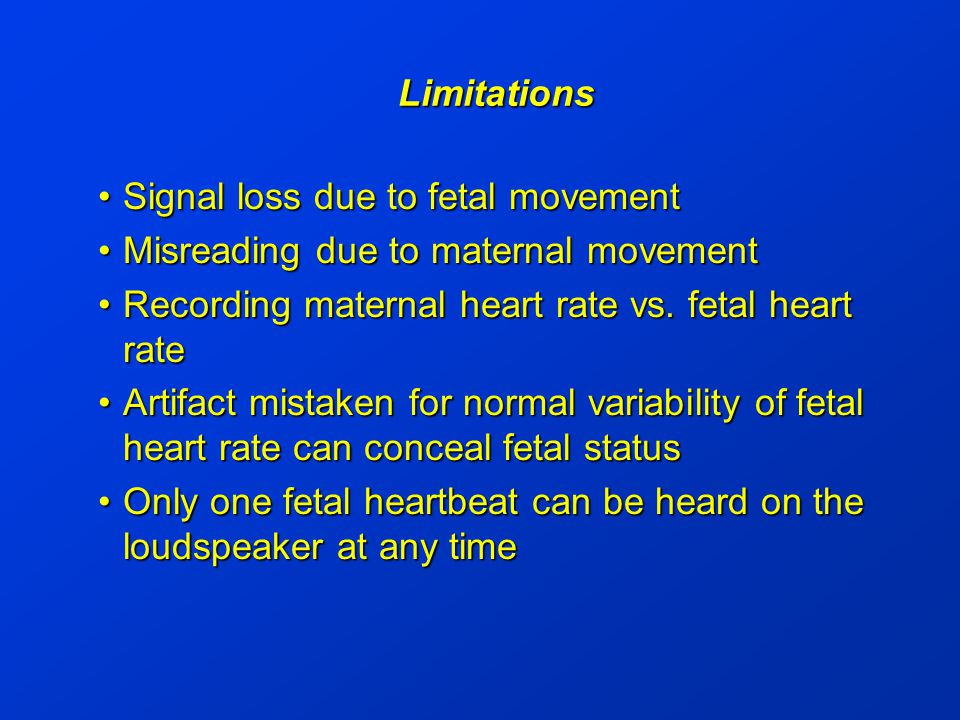 Limitations Signal loss due to fetal movementSignal loss due to fetal movement Misreading due to maternal movementMisreading due to maternal movement Recording maternal heart rate vs.