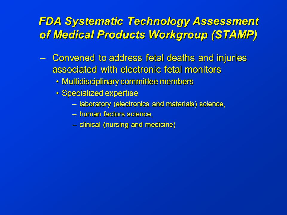 FDA Systematic Technology Assessment of Medical Products Workgroup (STAMP) –Convened to address fetal deaths and injuries associated with electronic fetal monitors Multidisciplinary committee membersMultidisciplinary committee members Specialized expertiseSpecialized expertise –laboratory (electronics and materials) science, –human factors science, –clinical (nursing and medicine)