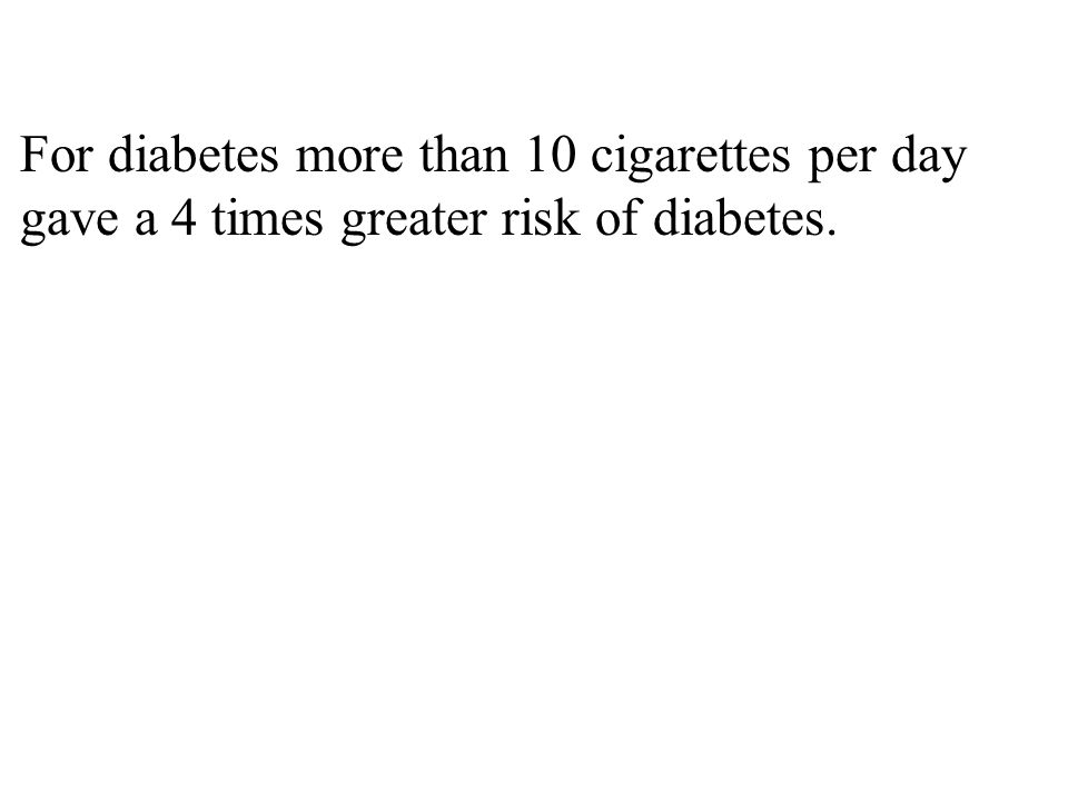 For diabetes more than 10 cigarettes per day gave a 4 times greater risk of diabetes.
