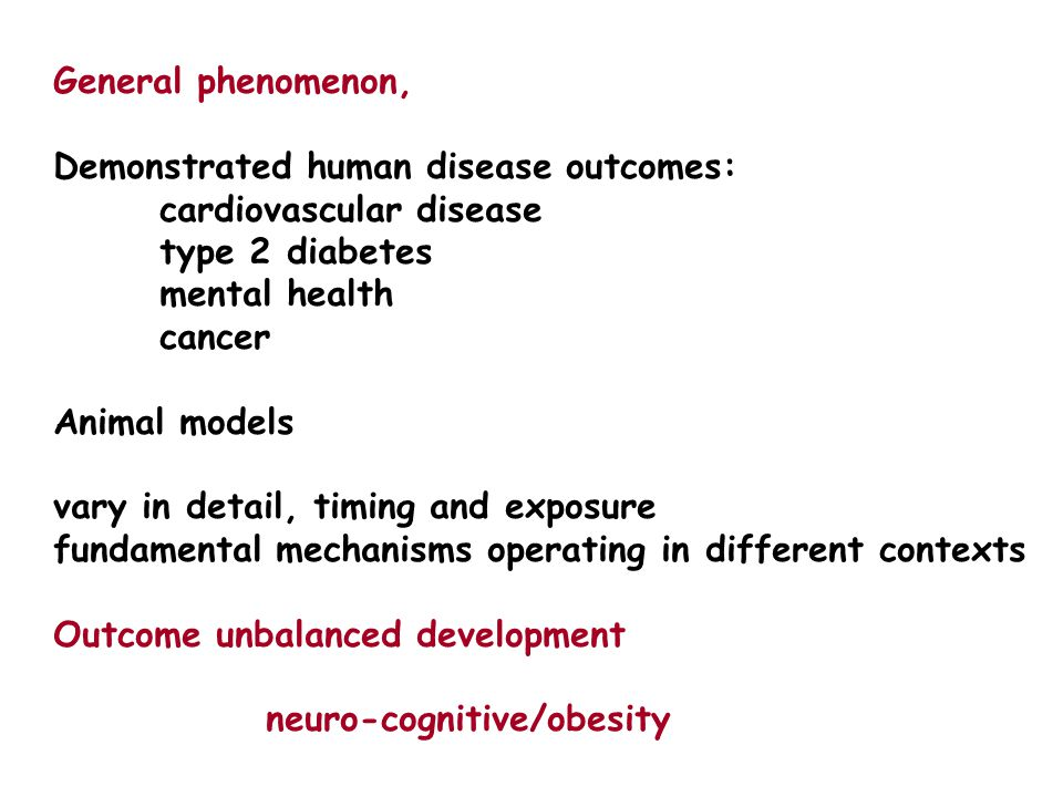 General phenomenon, Demonstrated human disease outcomes: cardiovascular disease type 2 diabetes mental health cancer Animal models vary in detail, timing and exposure fundamental mechanisms operating in different contexts Outcome unbalanced development neuro-cognitive/obesity
