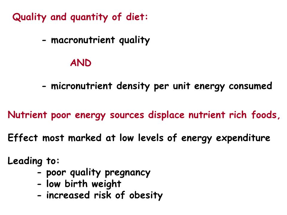 Quality and quantity of diet: - macronutrient quality AND - micronutrient density per unit energy consumed Nutrient poor energy sources displace nutrient rich foods, Effect most marked at low levels of energy expenditure Leading to: - poor quality pregnancy - low birth weight - increased risk of obesity