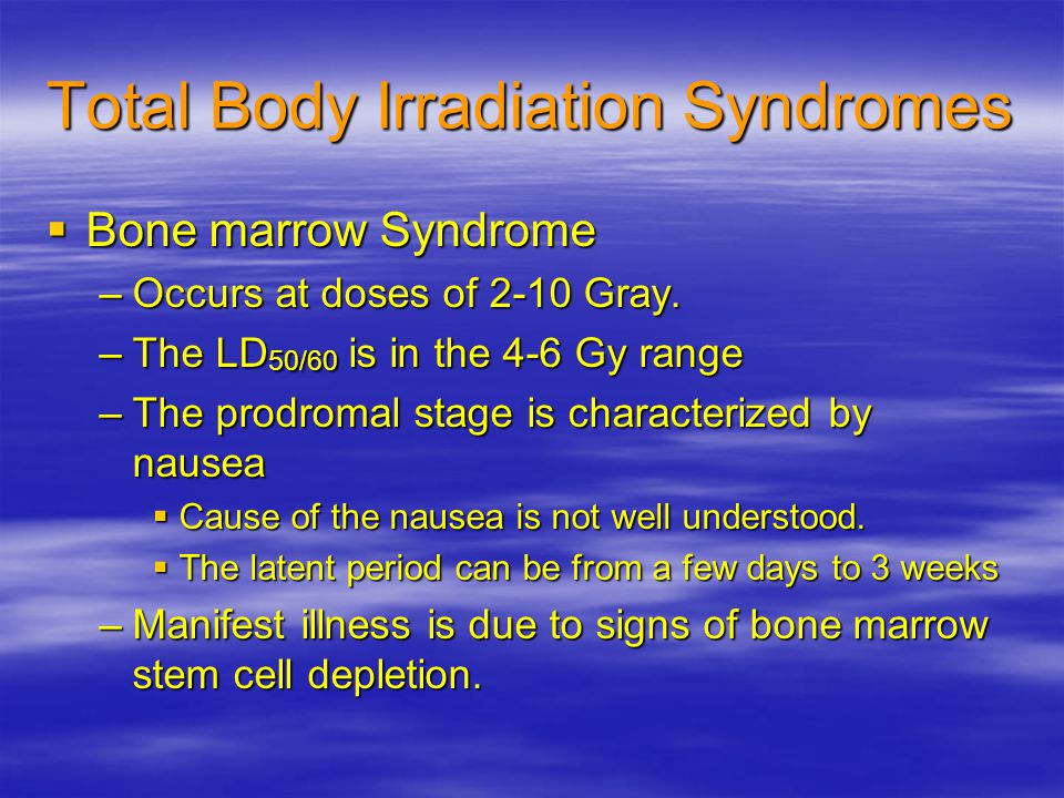 Total Body Irradiation Syndromes  Bone marrow Syndrome –Occurs at doses of 2-10 Gray.