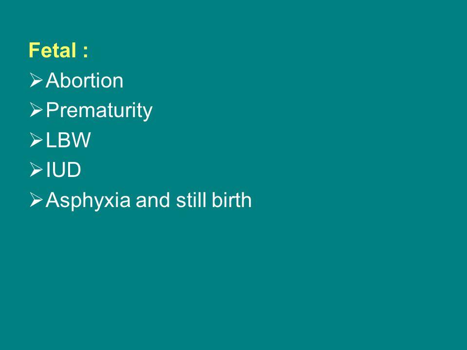 Fetal :  Abortion  Prematurity  LBW  IUD  Asphyxia and still birth