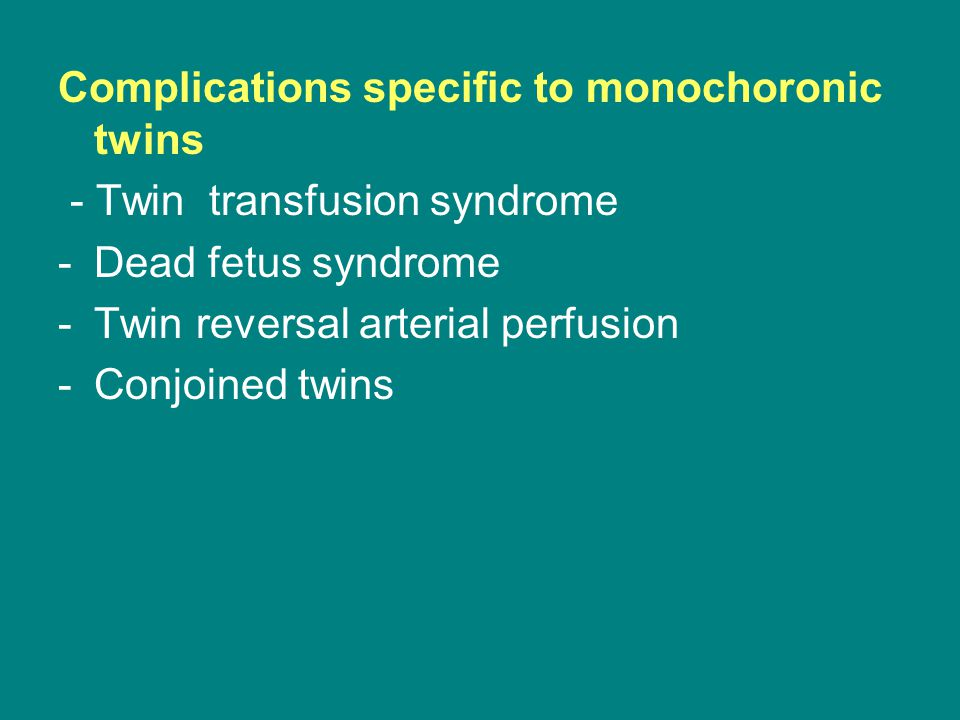 Complications specific to monochoronic twins - Twin transfusion syndrome -Dead fetus syndrome -Twin reversal arterial perfusion -Conjoined twins