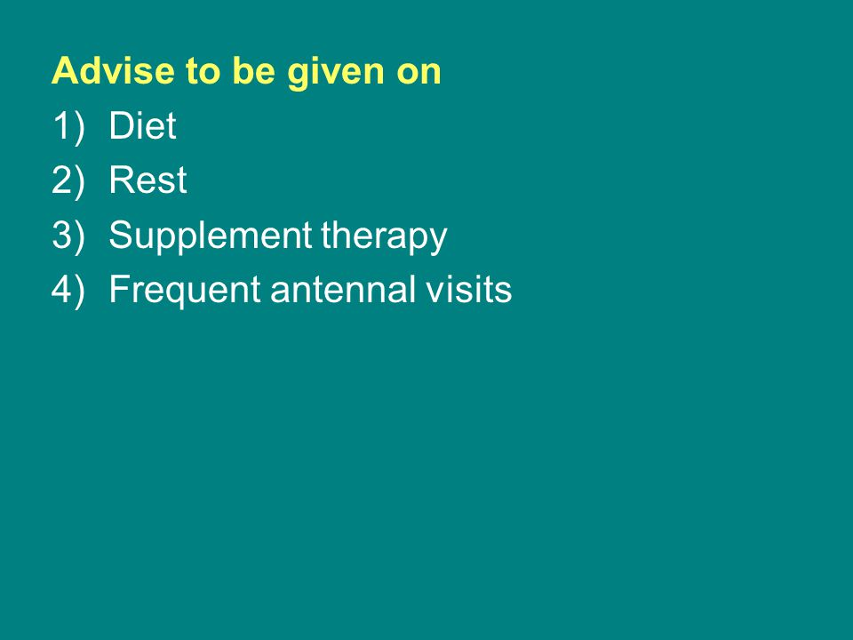 Advise to be given on 1)Diet 2)Rest 3)Supplement therapy 4)Frequent antennal visits