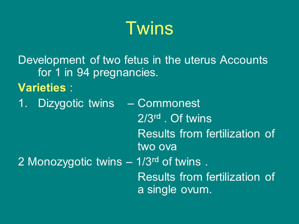 Twins Development of two fetus in the uterus Accounts for 1 in 94 pregnancies. Varieties : 1.Dizygotic twins – Commonest 2/3 rd. Of twins Results from
