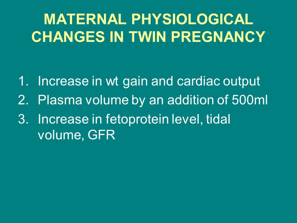 MATERNAL PHYSIOLOGICAL CHANGES IN TWIN PREGNANCY 1.Increase in wt gain and cardiac output 2.Plasma volume by an addition of 500ml 3.Increase in fetoprotein level, tidal volume, GFR