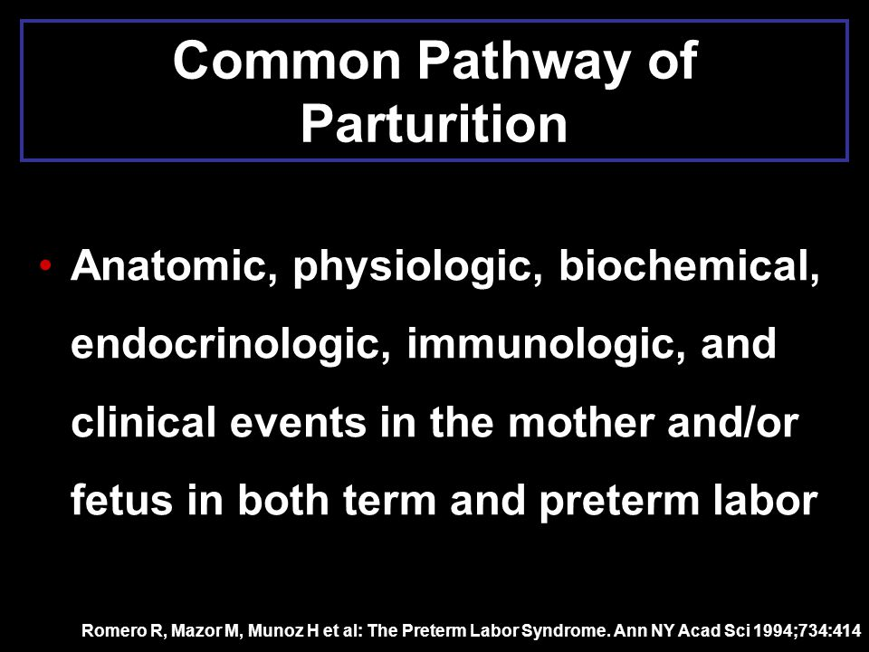 Common Pathway of Parturition Anatomic, physiologic, biochemical, endocrinologic, immunologic, and clinical events in the mother and/or fetus in both
