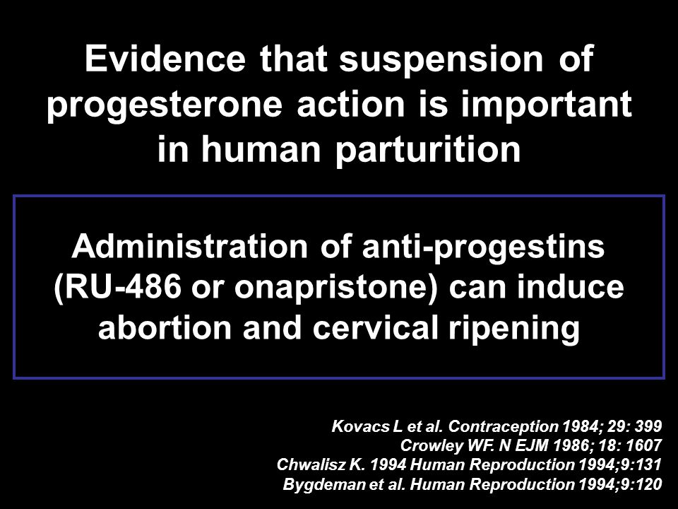 Administration of anti-progestins (RU-486 or onapristone) can induce abortion and cervical ripening Evidence that suspension of progesterone action is