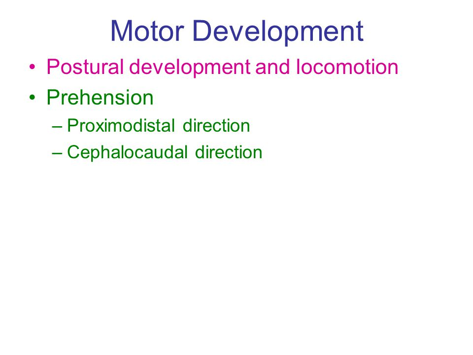 Motor Development Postural development and locomotion Prehension –Proximodistal direction –Cephalocaudal direction