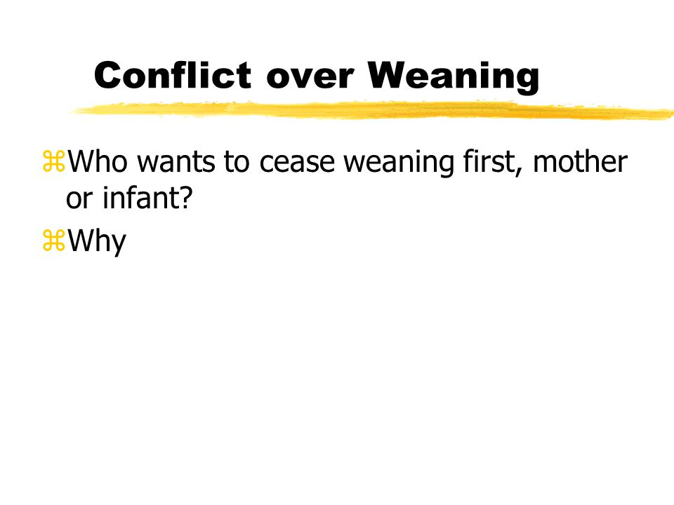 Conflict over Weaning zWho wants to cease weaning first, mother or infant zWhy