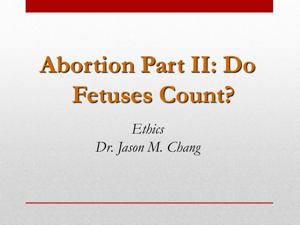 Abortion Part II: Do Fetuses Count Ethics Dr. Jason M. Chang