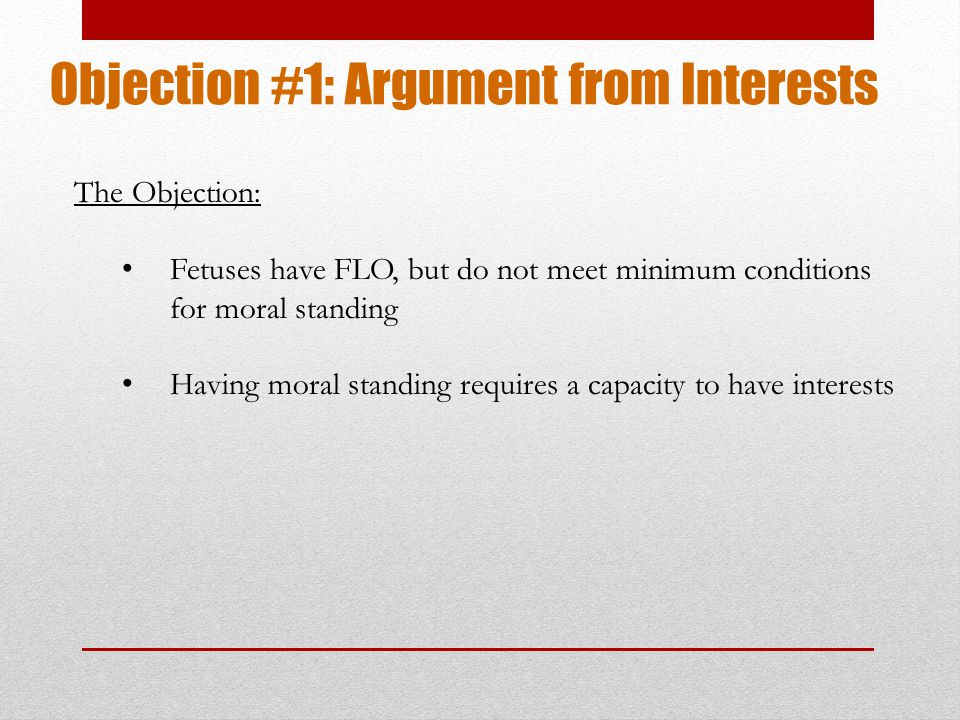 Objection #1: Argument from Interests The Objection: Fetuses have FLO, but do not meet minimum conditions for moral standing Having moral standing requires a capacity to have interests