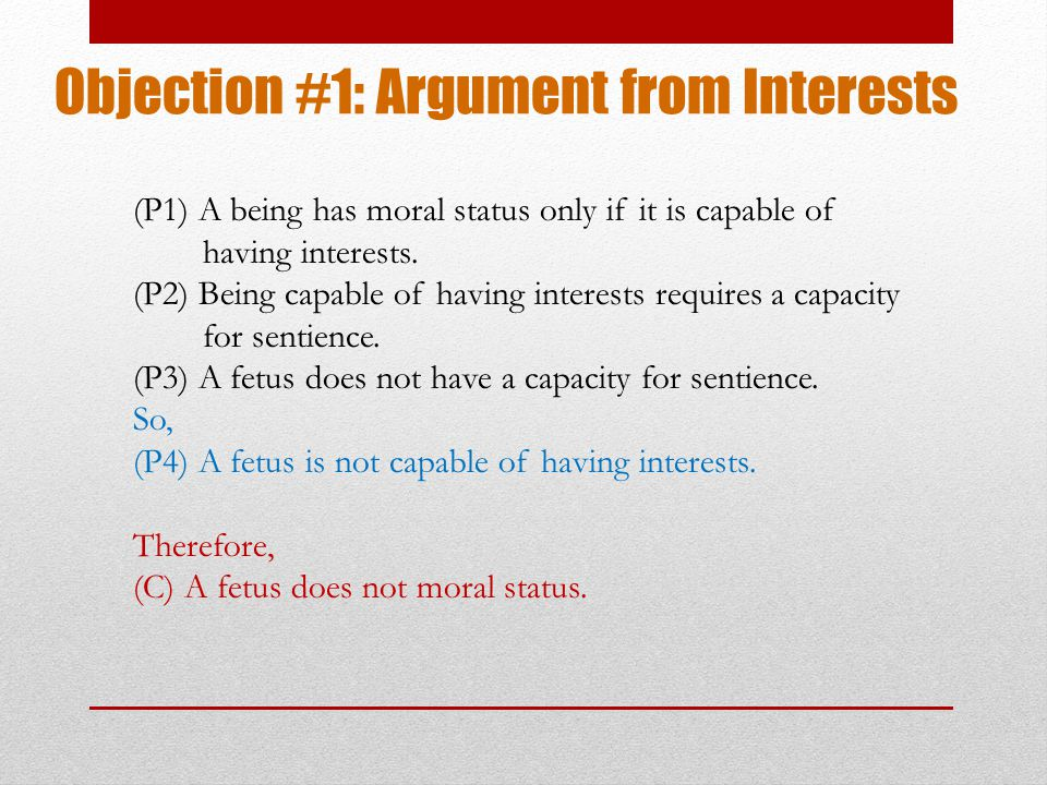 Objection #1: Argument from Interests (P1) A being has moral status only if it is capable of having interests.