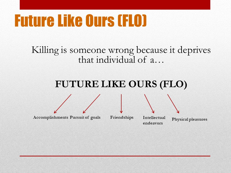 Future Like Ours (FLO) Killing is someone wrong because it deprives that individual of a… FUTURE LIKE OURS (FLO) AccomplishmentsPursuit of goalsFriendships Intellectual endeavors Physical pleasures