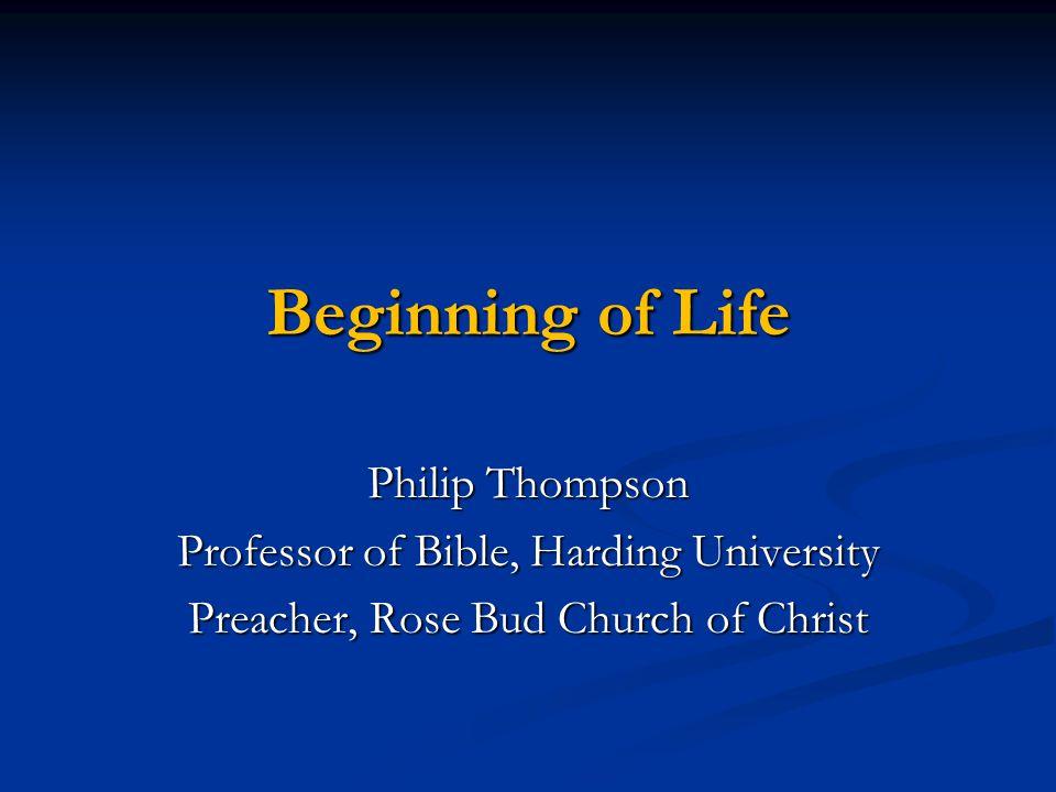 Beginning of Life Philip Thompson Professor of Bible, Harding University Preacher, Rose Bud Church of Christ