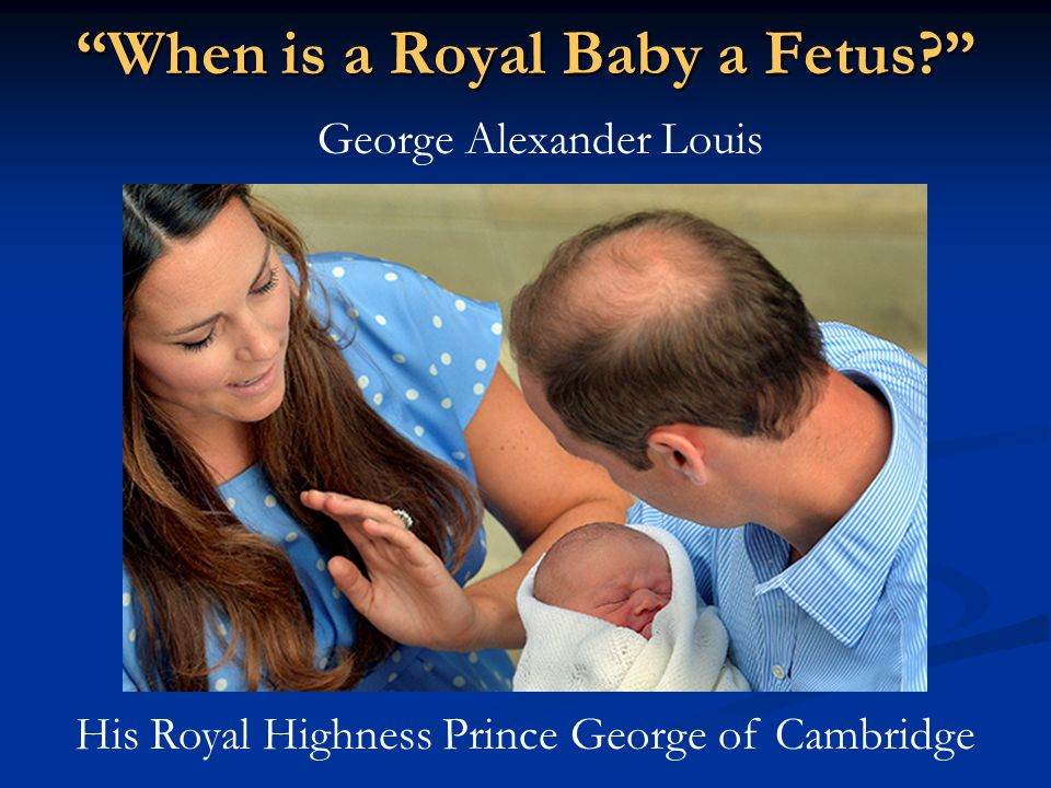 """""""When is a Royal Baby a Fetus?"""" George Alexander Louis His Royal Highness Prince George of Cambridge"""