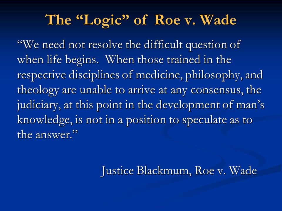 """The """"Logic"""" of Roe v. Wade """"We need not resolve the difficult question of when life begins. When those trained in the respective disciplines of medici"""