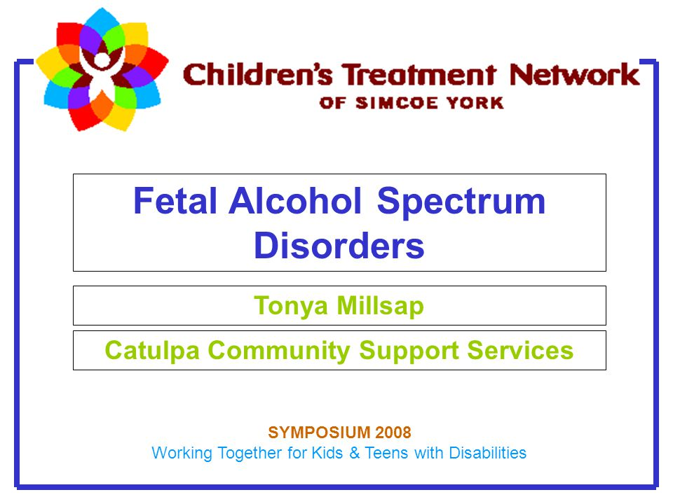 Fetal Alcohol Spectrum Disorders Tonya Millsap Catulpa Community Support Services SYMPOSIUM 2008 Working Together for Kids & Teens with Disabilities