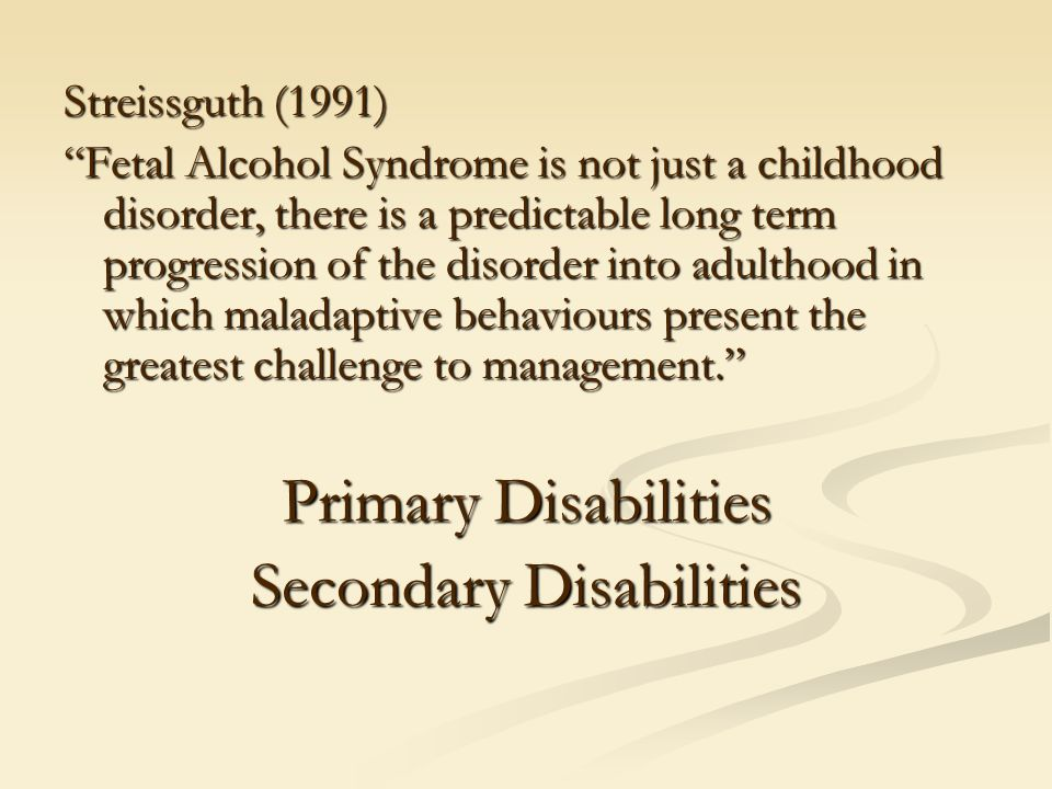 Streissguth (1991) Fetal Alcohol Syndrome is not just a childhood disorder, there is a predictable long term progression of the disorder into adulthood in which maladaptive behaviours present the greatest challenge to management. Primary Disabilities Secondary Disabilities
