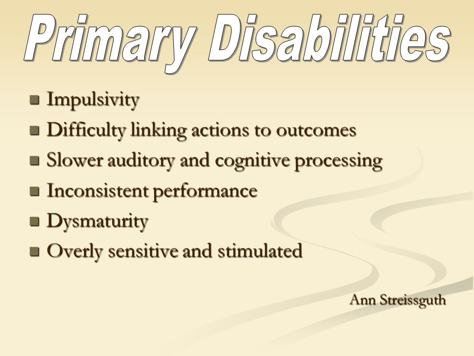 Impulsivity Impulsivity Difficulty linking actions to outcomes Difficulty linking actions to outcomes Slower auditory and cognitive processing Slower auditory and cognitive processing Inconsistent performance Inconsistent performance Dysmaturity Dysmaturity Overly sensitive and stimulated Overly sensitive and stimulated Ann Streissguth