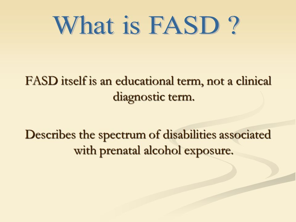 FASD itself is an educational term, not a clinical diagnostic term.