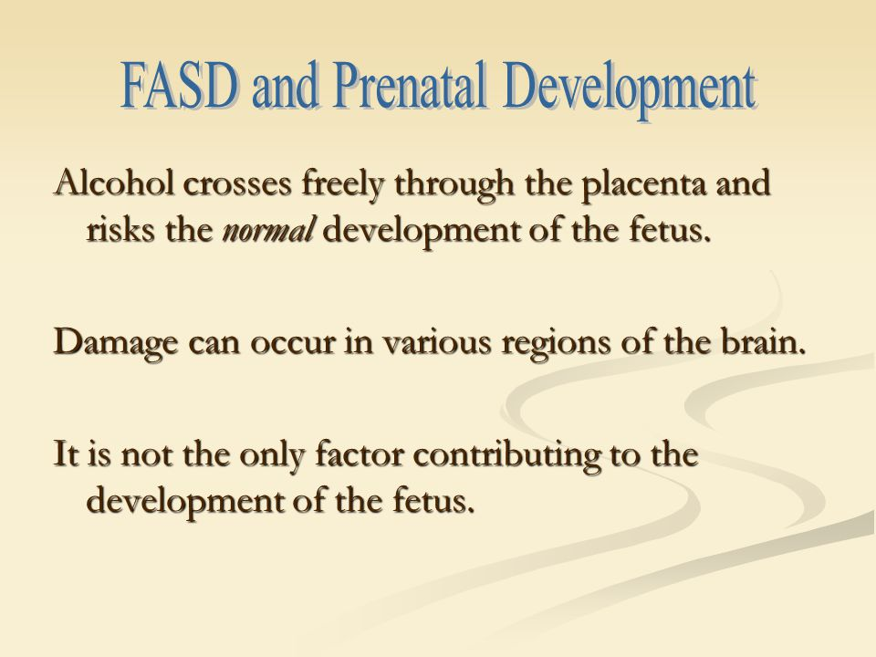 Alcohol crosses freely through the placenta and risks the normal development of the fetus.