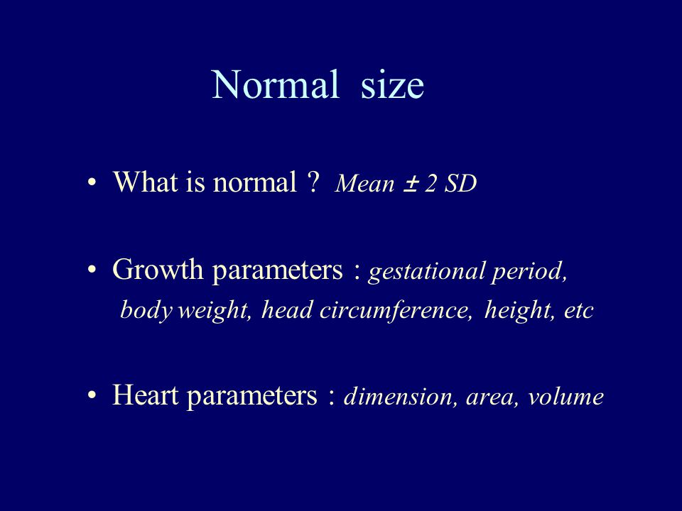 Normal size What is normal ? Mean ± 2 SD Growth parameters : gestational period, body weight, head circumference, height, etc Heart parameters : dimen