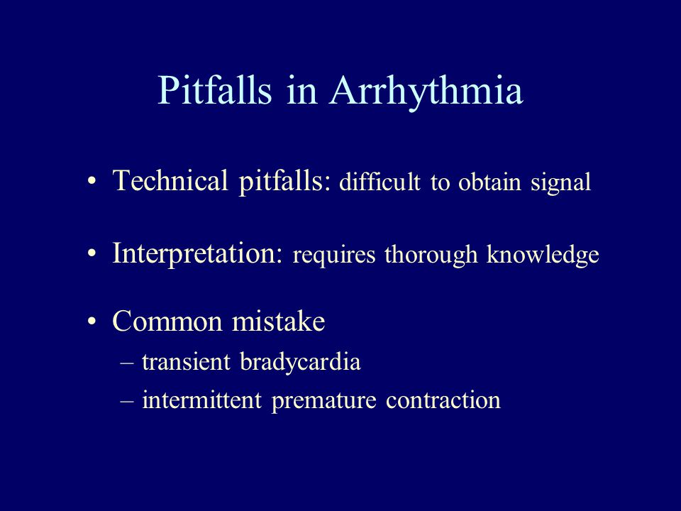 Pitfalls in Arrhythmia Technical pitfalls: difficult to obtain signal Interpretation: requires thorough knowledge Common mistake –transient bradycardi