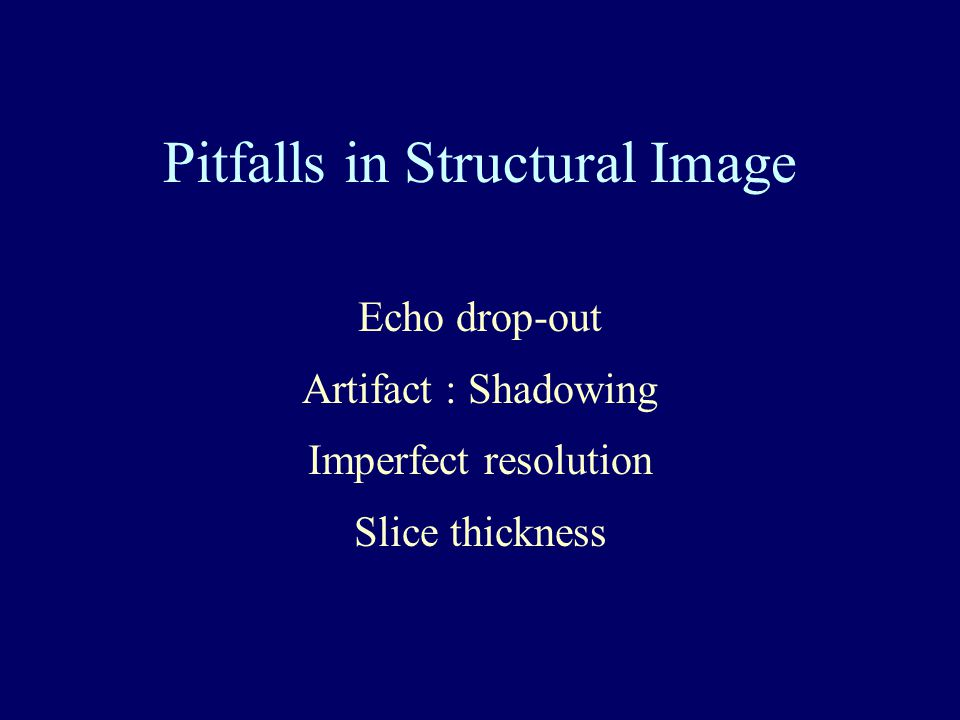 Pitfalls in Structural Image Echo drop-out Artifact : Shadowing Imperfect resolution Slice thickness