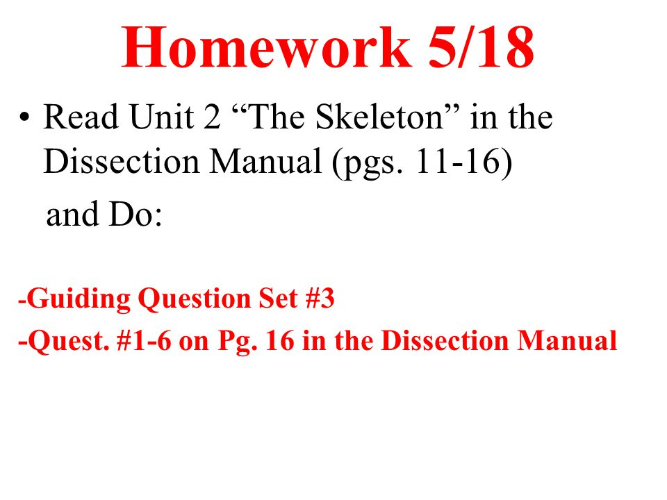 "Homework 5/18 Read Unit 2 ""The Skeleton"" in the Dissection Manual (pgs. 11-16) and Do: - Guiding Question Set #3 -Quest. #1-6 on Pg. 16 in the Dissect"