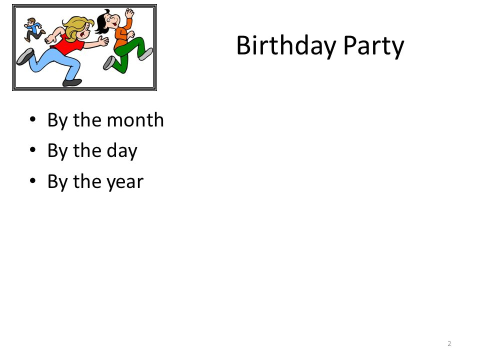 Birthday Party By the month By the day By the year 2