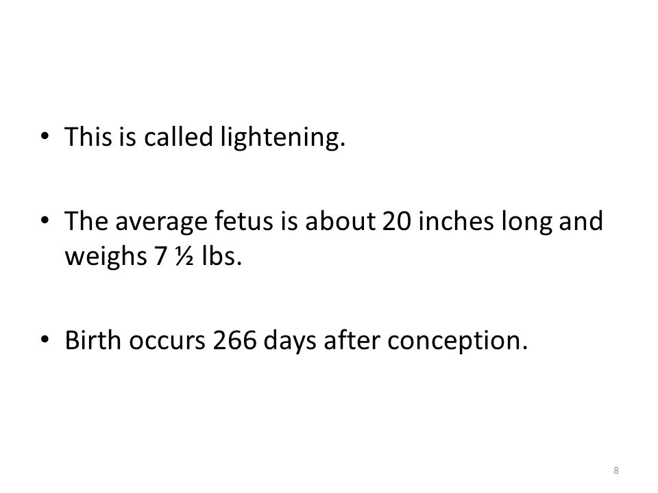 This is called lightening. The average fetus is about 20 inches long and weighs 7 ½ lbs.
