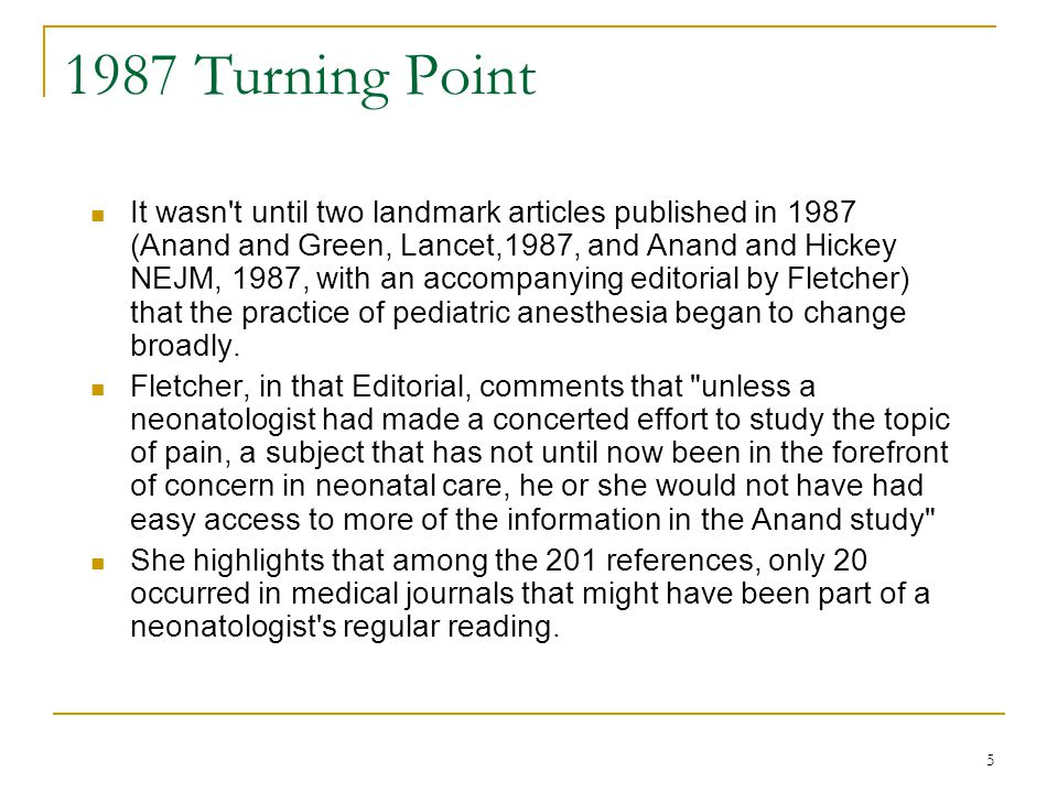 5 1987 Turning Point It wasn t until two landmark articles published in 1987 (Anand and Green, Lancet,1987, and Anand and Hickey NEJM, 1987, with an accompanying editorial by Fletcher) that the practice of pediatric anesthesia began to change broadly.