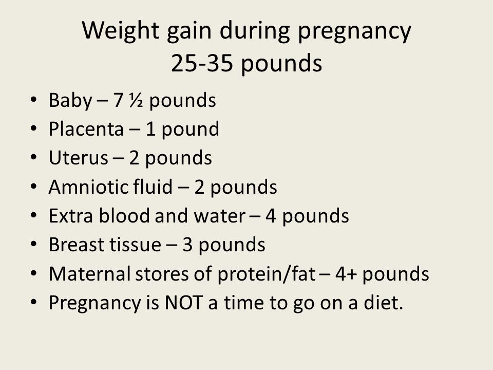 Weight gain during pregnancy 25-35 pounds Baby – 7 ½ pounds Placenta – 1 pound Uterus – 2 pounds Amniotic fluid – 2 pounds Extra blood and water – 4 p