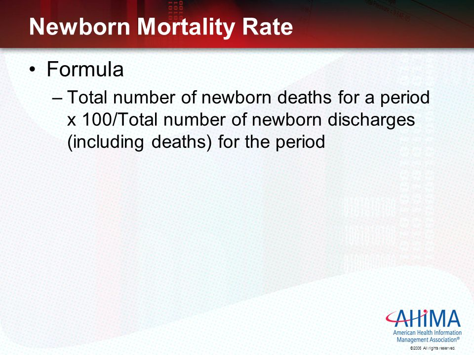 ©2006 All rights reserved. Newborn Mortality Rate Formula –Total number of newborn deaths for a period x 100/Total number of newborn discharges (inclu