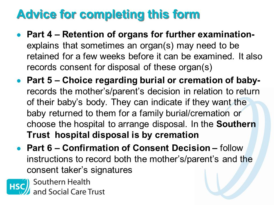 Advice for completing this form Part 4 – Retention of organs for further examination- explains that sometimes an organ(s) may need to be retained for a few weeks before it can be examined.