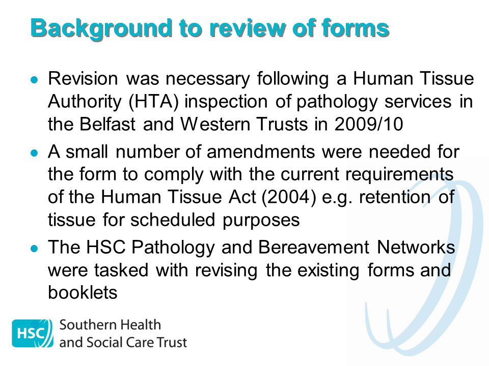 Background to review of forms Revision was necessary following a Human Tissue Authority (HTA) inspection of pathology services in the Belfast and Western Trusts in 2009/10 A small number of amendments were needed for the form to comply with the current requirements of the Human Tissue Act (2004) e.g.