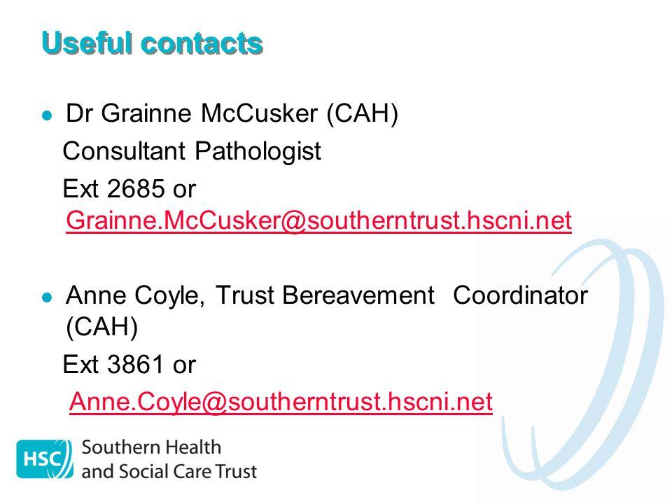 Useful contacts Dr Grainne McCusker (CAH) Consultant Pathologist Ext 2685 or Grainne.McCusker@southerntrust.hscni.net Grainne.McCusker@southerntrust.hscni.net Anne Coyle, Trust Bereavement Coordinator (CAH) Ext 3861 or Anne.Coyle@southerntrust.hscni.net