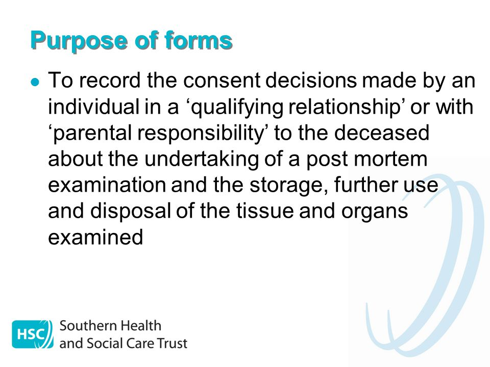 Purpose of forms To record the consent decisions made by an individual in a 'qualifying relationship' or with 'parental responsibility' to the deceased about the undertaking of a post mortem examination and the storage, further use and disposal of the tissue and organs examined