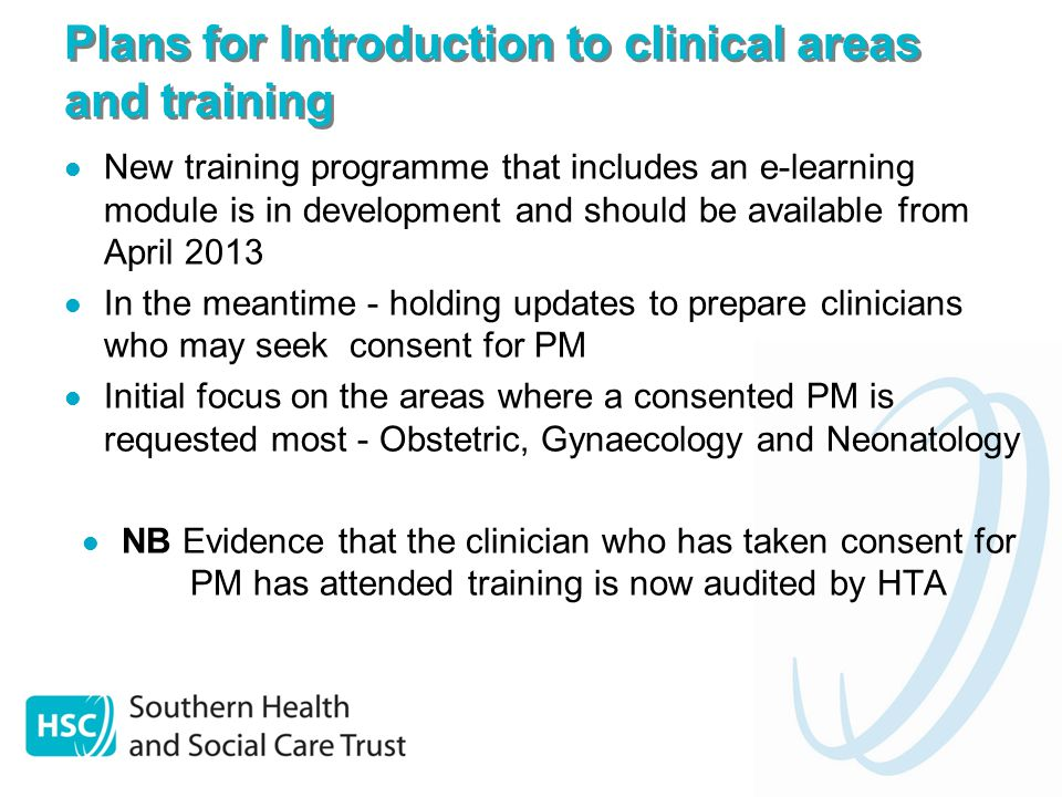 Plans for Introduction to clinical areas and training New training programme that includes an e-learning module is in development and should be available from April 2013 In the meantime - holding updates to prepare clinicians who may seek consent for PM Initial focus on the areas where a consented PM is requested most - Obstetric, Gynaecology and Neonatology NB Evidence that the clinician who has taken consent for PM has attended training is now audited by HTA
