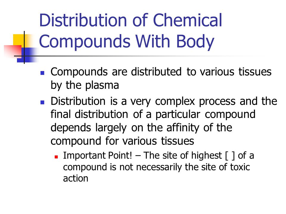 Distribution of Chemical Compounds With Body Compounds are distributed to various tissues by the plasma Distribution is a very complex process and the final distribution of a particular compound depends largely on the affinity of the compound for various tissues Important Point.