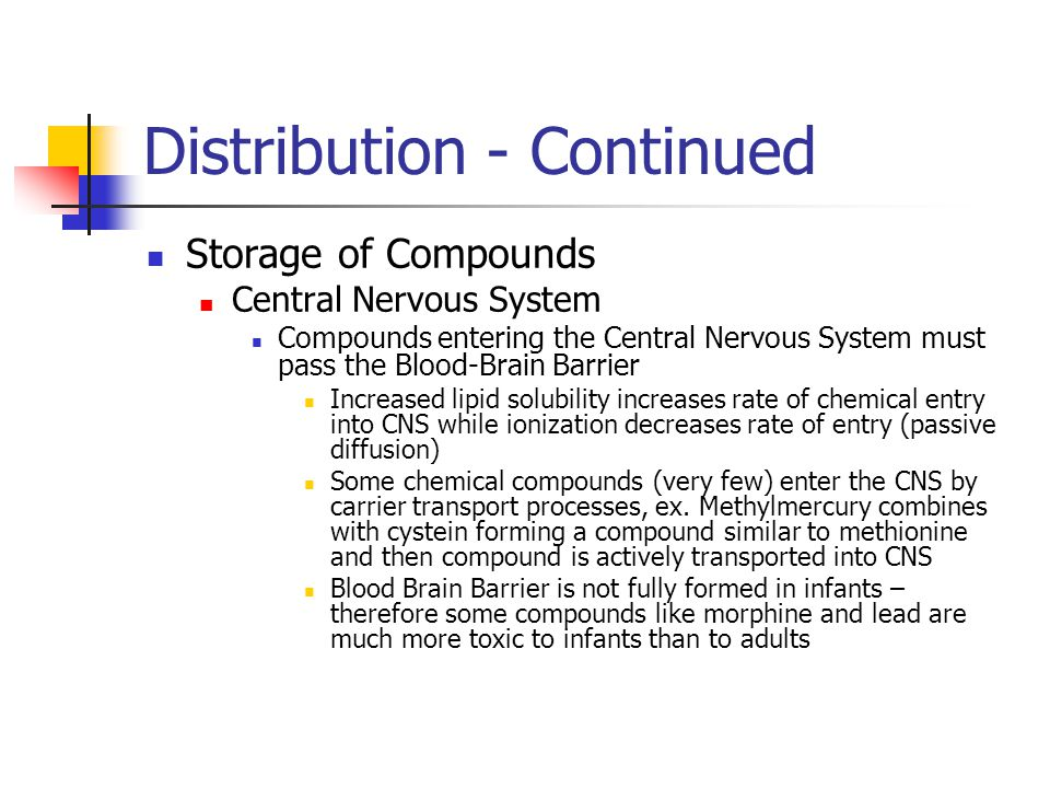 Distribution - Continued Storage of Compounds Central Nervous System Compounds entering the Central Nervous System must pass the Blood-Brain Barrier Increased lipid solubility increases rate of chemical entry into CNS while ionization decreases rate of entry (passive diffusion) Some chemical compounds (very few) enter the CNS by carrier transport processes, ex.
