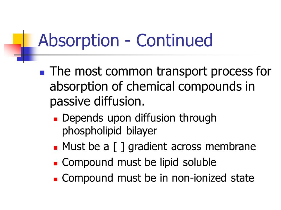 Absorption - Continued The most common transport process for absorption of chemical compounds in passive diffusion.