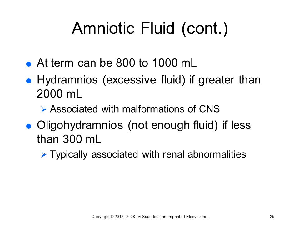 Amniotic Fluid (cont.)  At term can be 800 to 1000 mL  Hydramnios (excessive fluid) if greater than 2000 mL  Associated with malformations of CNS 