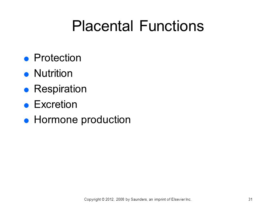 Placental Functions  Protection  Nutrition  Respiration  Excretion  Hormone production Copyright © 2012, 2008 by Saunders, an imprint of Elsevier