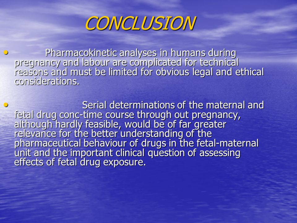 CONCLUSION CONCLUSION Pharmacokinetic analyses in humans during pregnancy and labour are complicated for technical reasons and must be limited for obvious legal and ethical considerations.