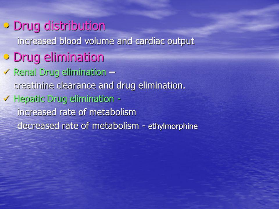 Drug distribution Drug distribution increased blood volume and cardiac output increased blood volume and cardiac output Drug elimination Drug elimination Renal Drug elimination – Renal Drug elimination – creatinine clearance and drug elimination.