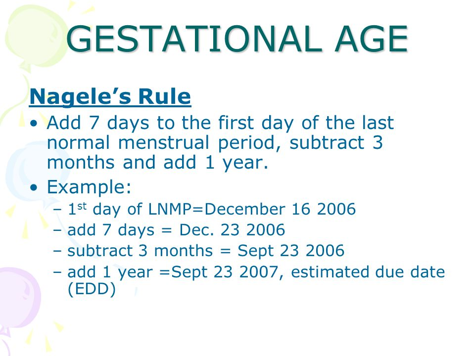 GESTATIONAL AGE Nagele's Rule Add 7 days to the first day of the last normal menstrual period, subtract 3 months and add 1 year.